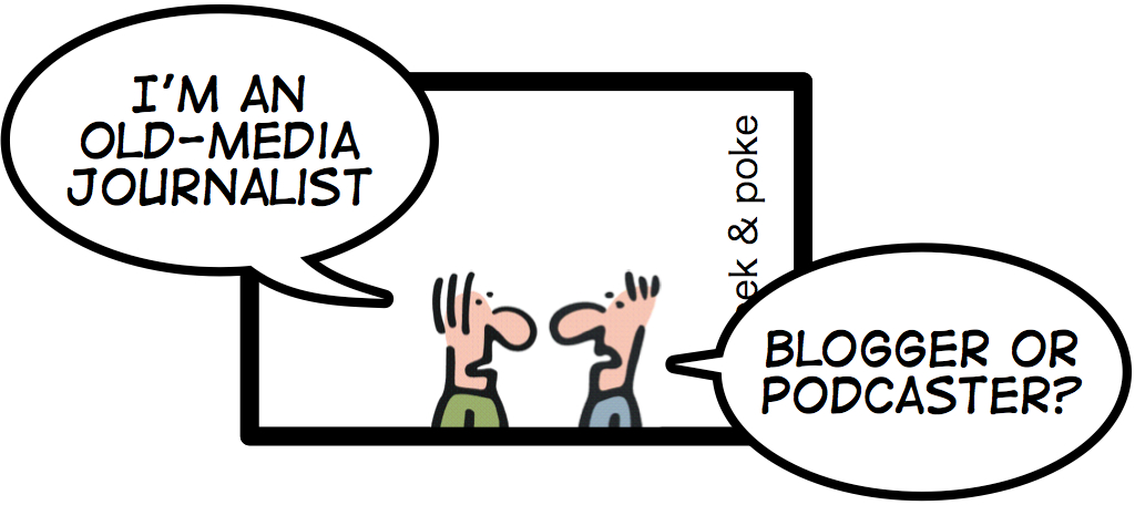 I'm and old-media journalist. Blogger or podcaster?