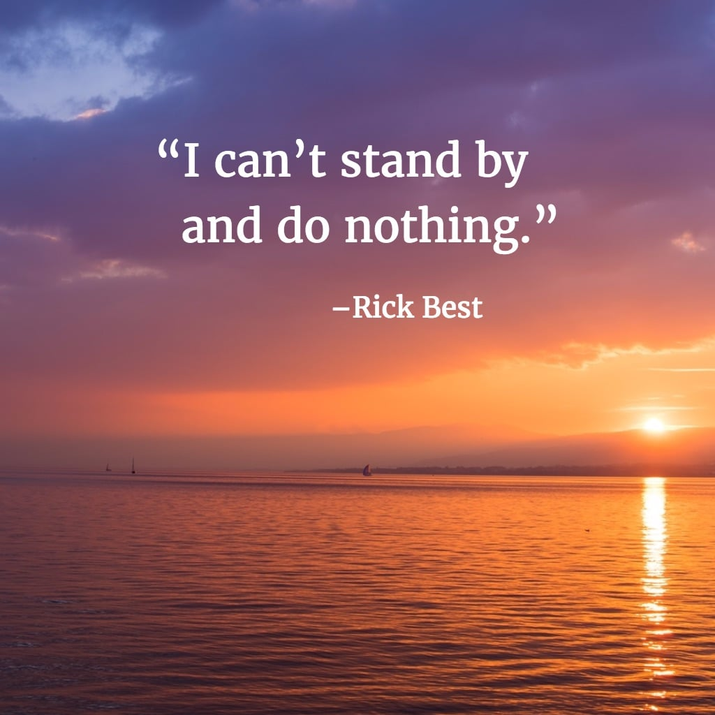 I can't stand by and do nothing. –Rick Best